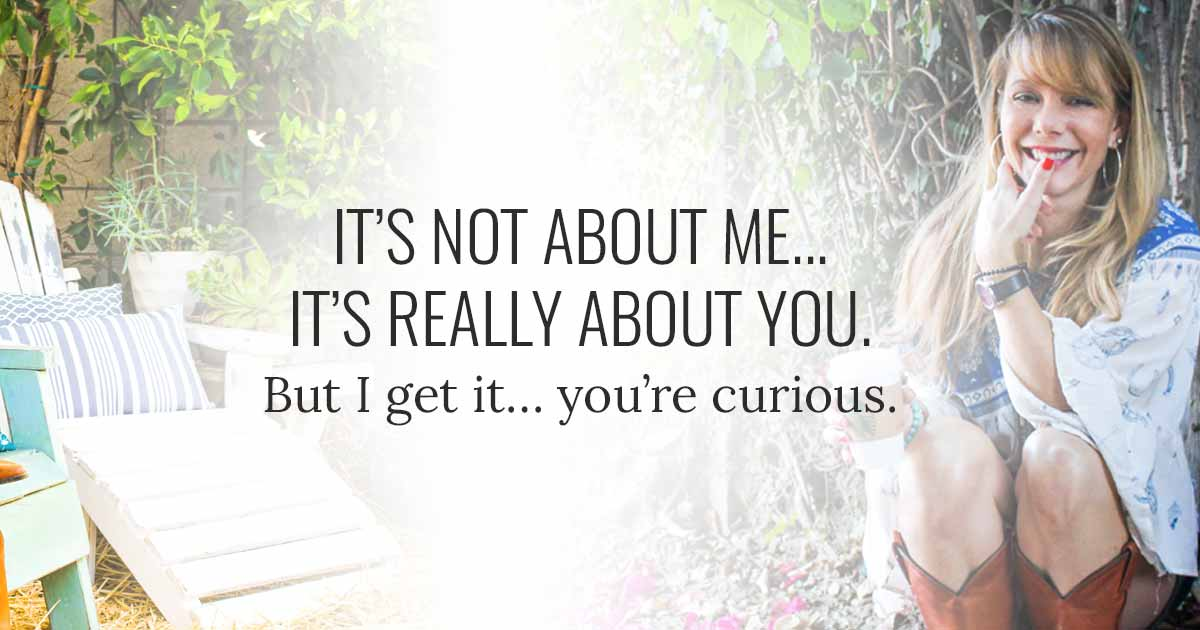 It's not about me, it's really about you. But I get it, you're curious.